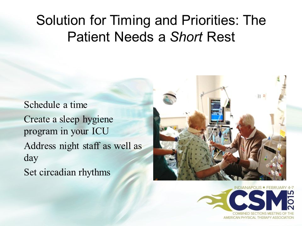 Solution for Timing and Priorities: The Patient Needs a Short Rest Schedule a time Create a sleep hygiene program in your ICU Address night staff as w