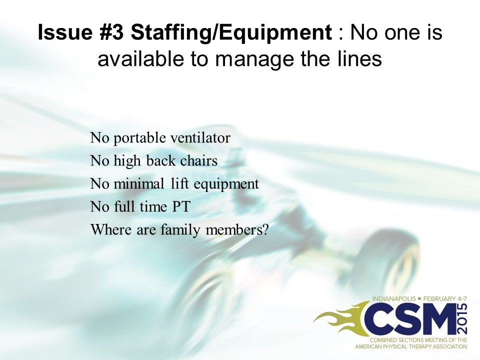 Issue #3 Staffing/Equipment : No one is available to manage the lines No portable ventilator No high back chairs No minimal lift equipment No full tim