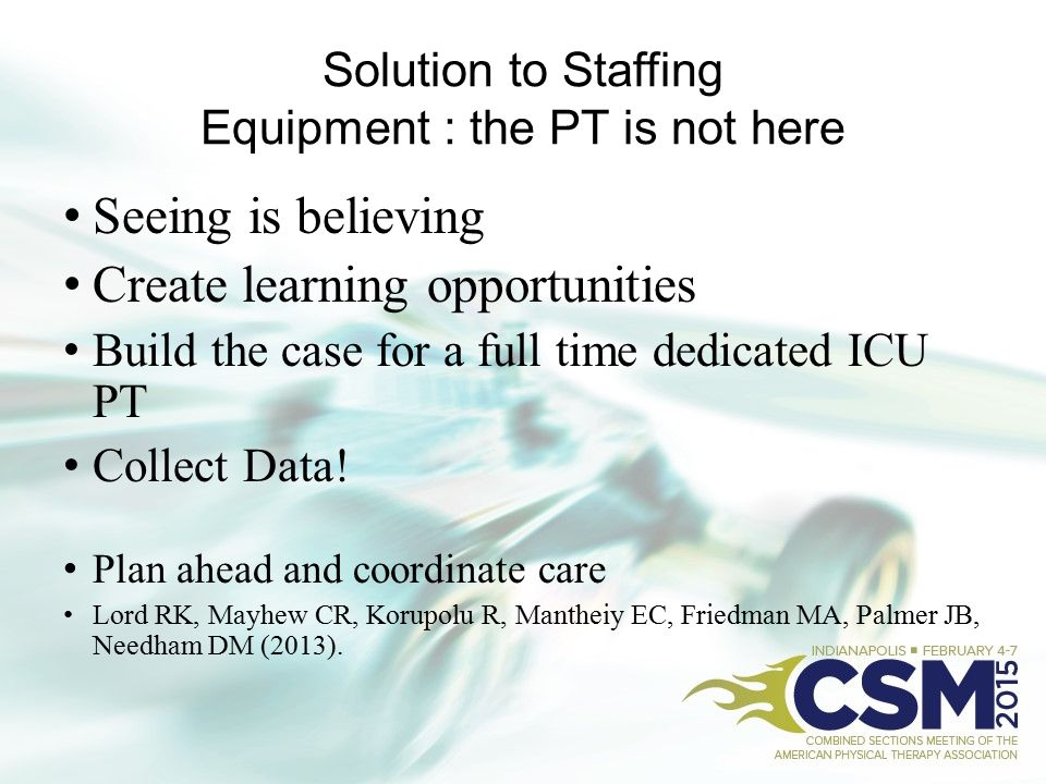Solution to Staffing Equipment : the PT is not here Seeing is believing Create learning opportunities Build the case for a full time dedicated ICU PT