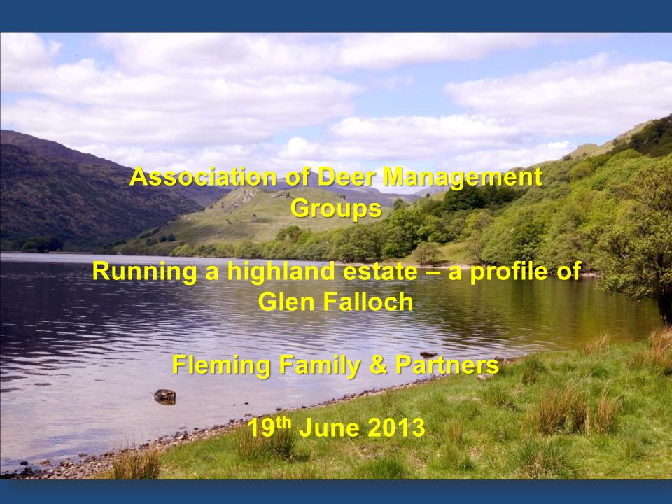 OVERVIEW Association of Deer Management Groups Running a highland estate – a profile of Glen Falloch Fleming Family & Partners 19 th June 2013