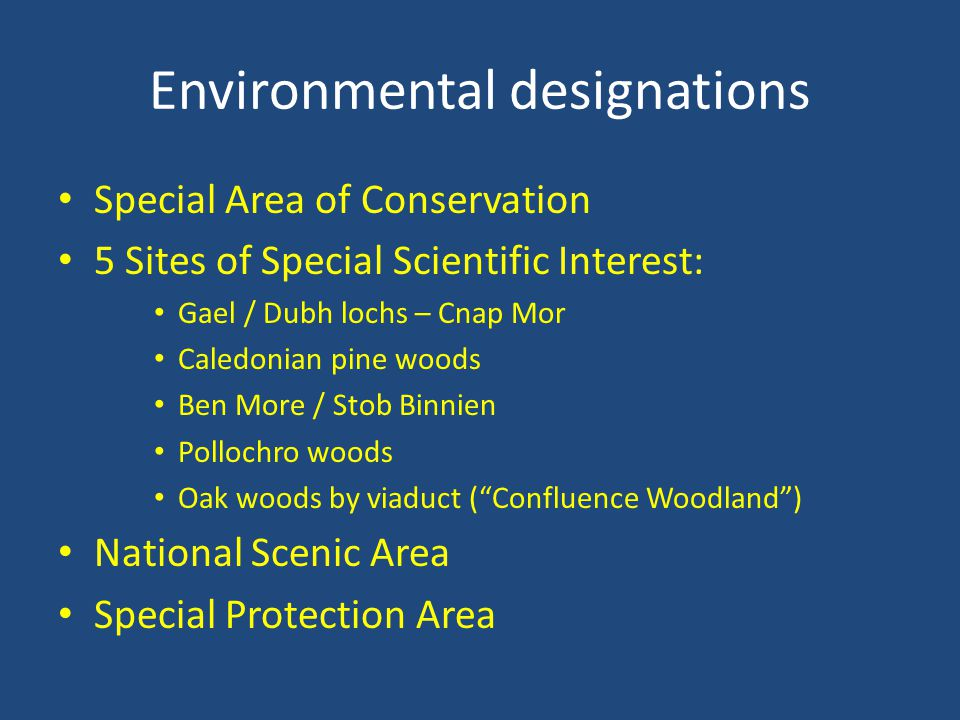 Environmental designations Special Area of Conservation 5 Sites of Special Scientific Interest: Gael / Dubh lochs – Cnap Mor Caledonian pine woods Ben More / Stob Binnien Pollochro woods Oak woods by viaduct ( Confluence Woodland ) National Scenic Area Special Protection Area