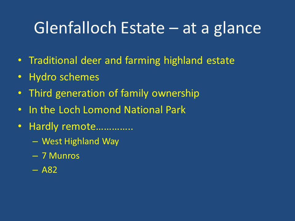 Glenfalloch Estate – at a glance Traditional deer and farming highland estate Hydro schemes Third generation of family ownership In the Loch Lomond National Park Hardly remote…………..