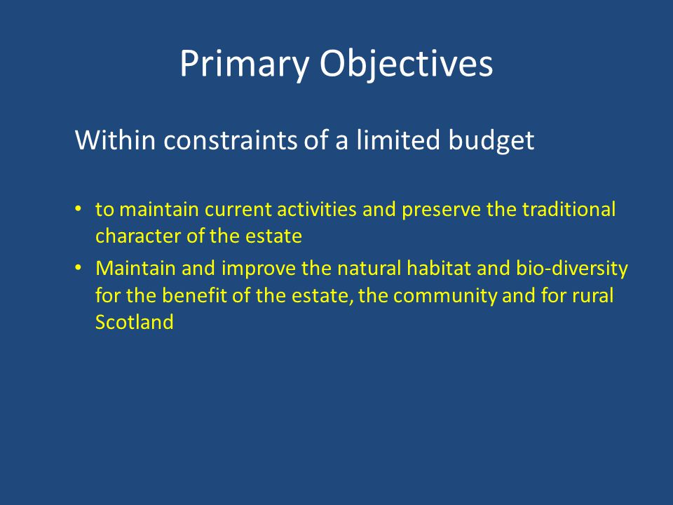 Primary Objectives Within constraints of a limited budget to maintain current activities and preserve the traditional character of the estate Maintain and improve the natural habitat and bio-diversity for the benefit of the estate, the community and for rural Scotland
