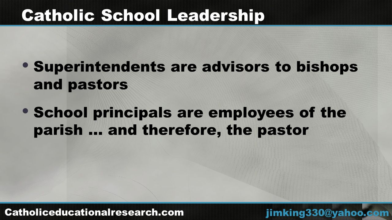  Superintendents are advisors to bishops and pastors  School principals are employees of the parish … and therefore, the pastor jimking330@yahoo.com Catholic School Leadership Catholiceducationalresearch.com