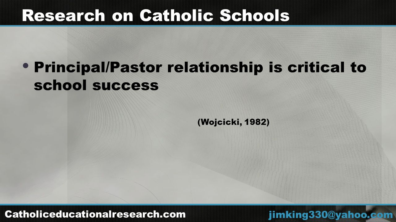  Principal/Pastor relationship is critical to school success (Wojcicki, 1982) jimking330@yahoo.com Research on Catholic Schools Catholiceducationalresearch.com