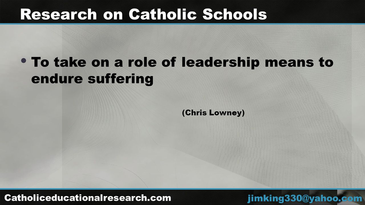  To take on a role of leadership means to endure suffering (Chris Lowney) jimking330@yahoo.com Research on Catholic Schools Catholiceducationalresearch.com