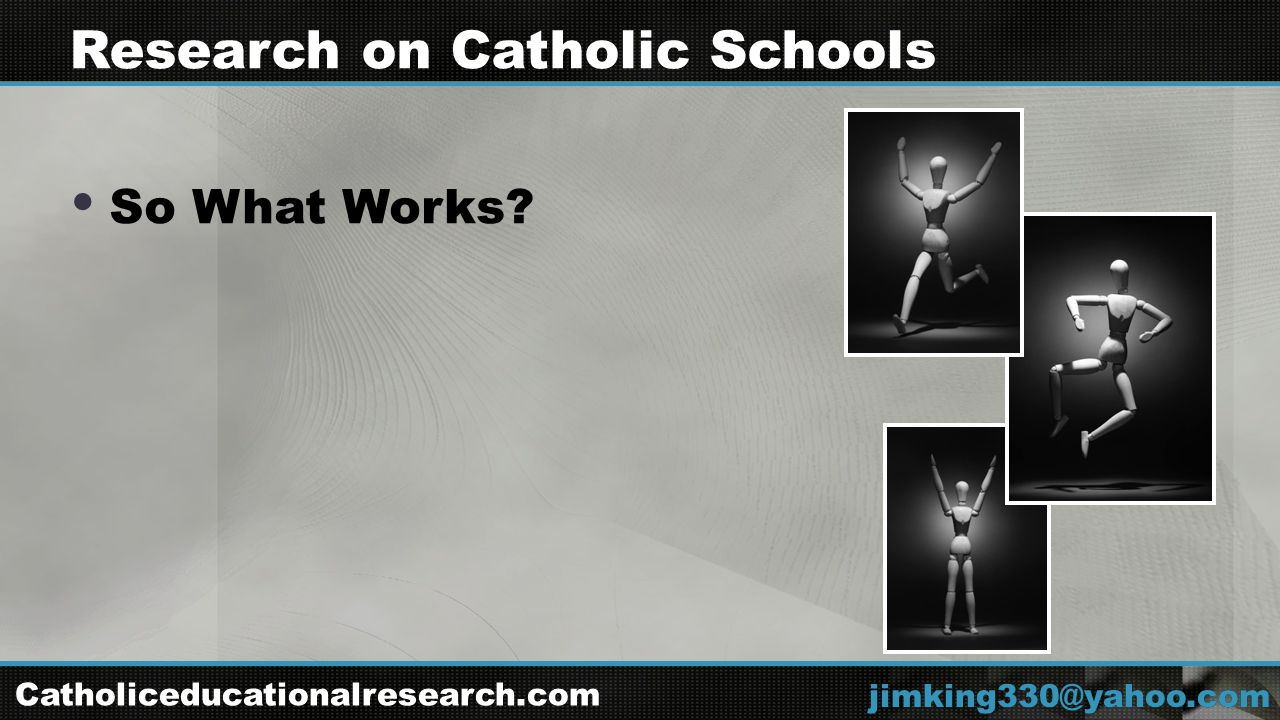  So What Works jimking330@yahoo.com Research on Catholic Schools Catholiceducationalresearch.com