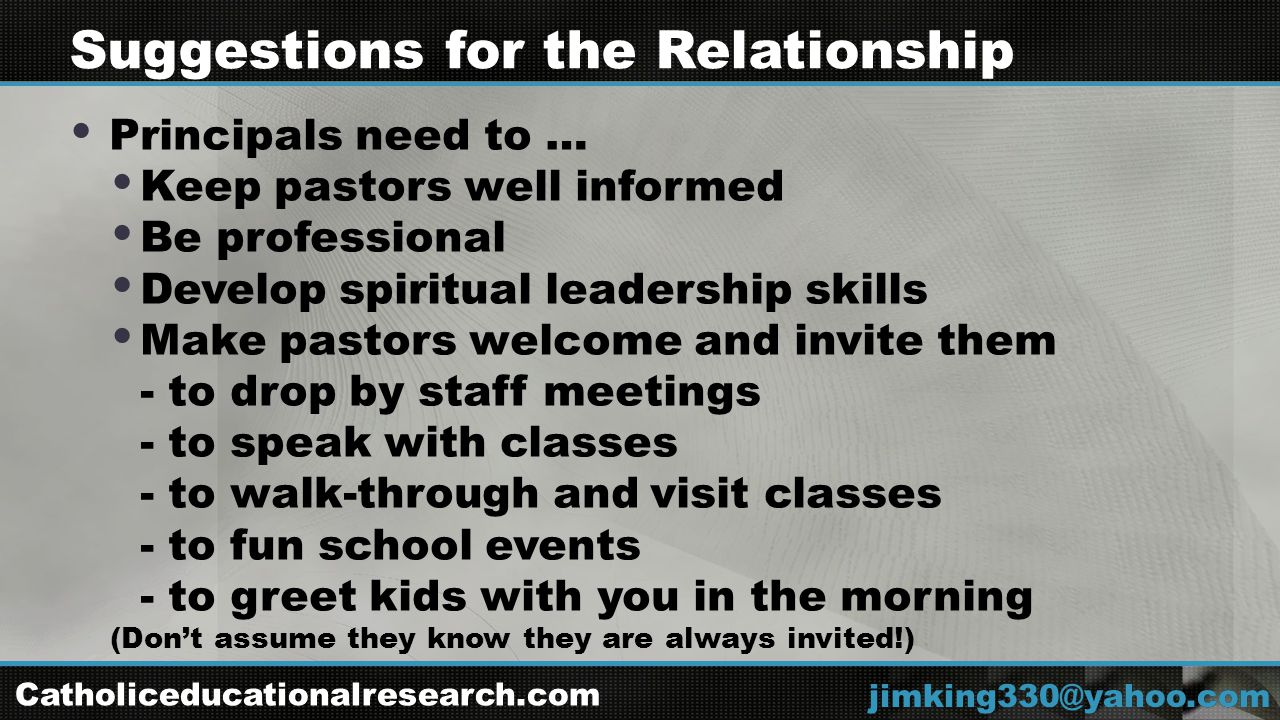  Principals need to …  Keep pastors well informed  Be professional  Develop spiritual leadership skills  Make pastors welcome and invite them - to drop by staff meetings - to speak with classes - to walk-through and visit classes - to fun school events - to greet kids with you in the morning (Don't assume they know they are always invited!) jimking330@yahoo.com Suggestions for the Relationship Catholiceducationalresearch.com