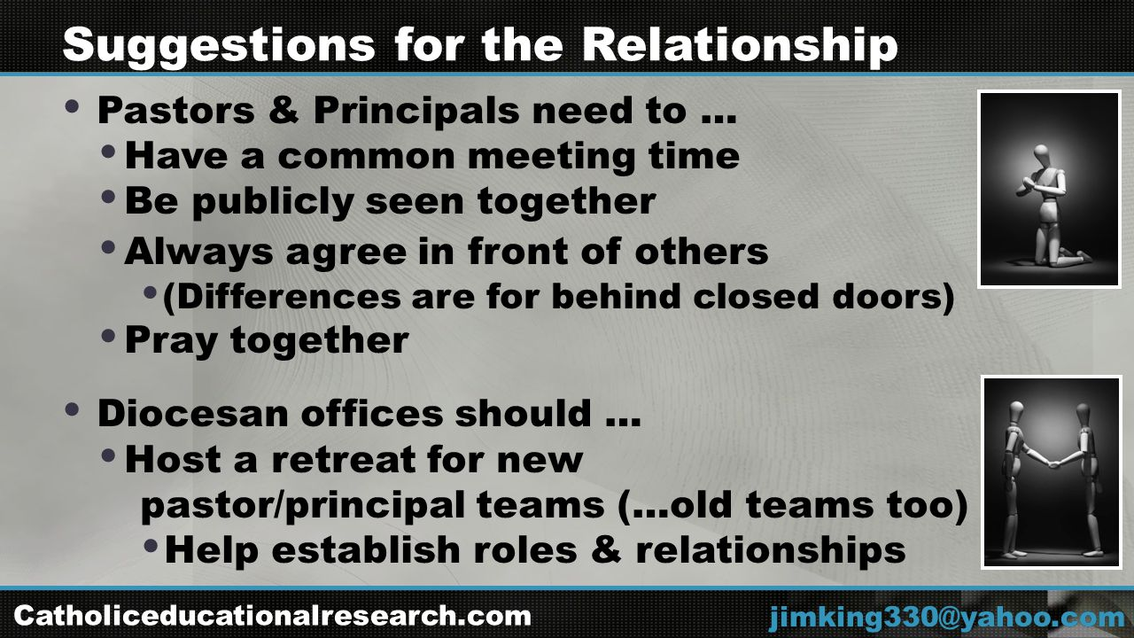  Pastors & Principals need to …  Have a common meeting time  Be publicly seen together  Always agree in front of others  (Differences are for behind closed doors)  Pray together  Diocesan offices should …  Host a retreat for new pastor/principal teams (…old teams too)  Help establish roles & relationships jimking330@yahoo.com Suggestions for the Relationship Catholiceducationalresearch.com