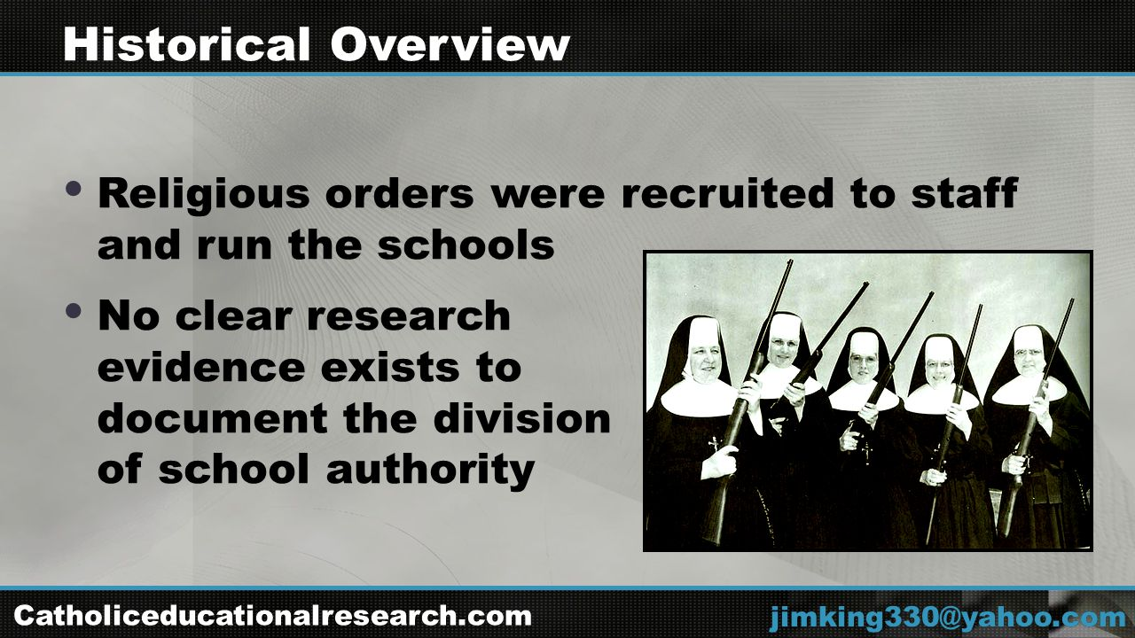  Religious orders were recruited to staff and run the schools  No clear research evidence exists to document the division of school authority jimking330@yahoo.com Historical Overview Catholiceducationalresearch.com