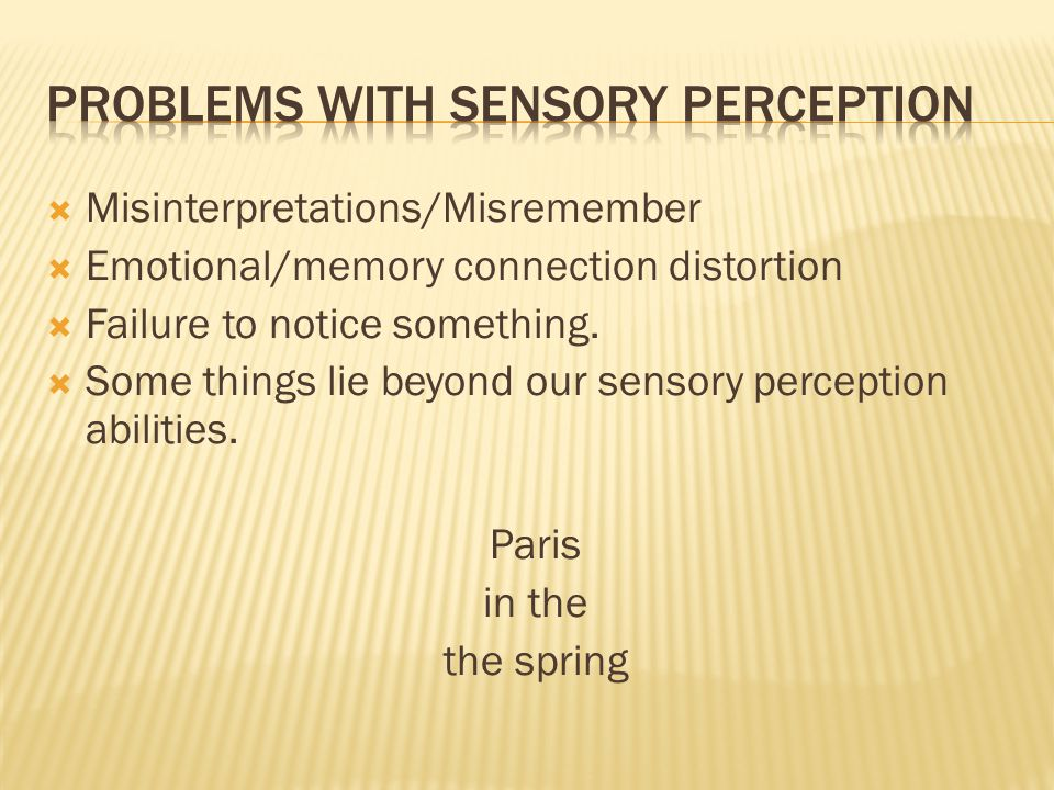  Misinterpretations/Misremember  Emotional/memory connection distortion  Failure to notice something.  Some things lie beyond our sensory percepti