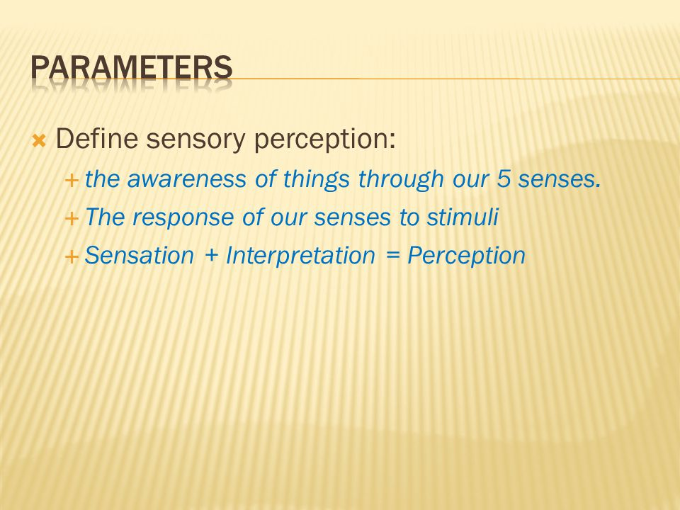  Define sensory perception:  the awareness of things through our 5 senses.  The response of our senses to stimuli  Sensation + Interpretation = Pe