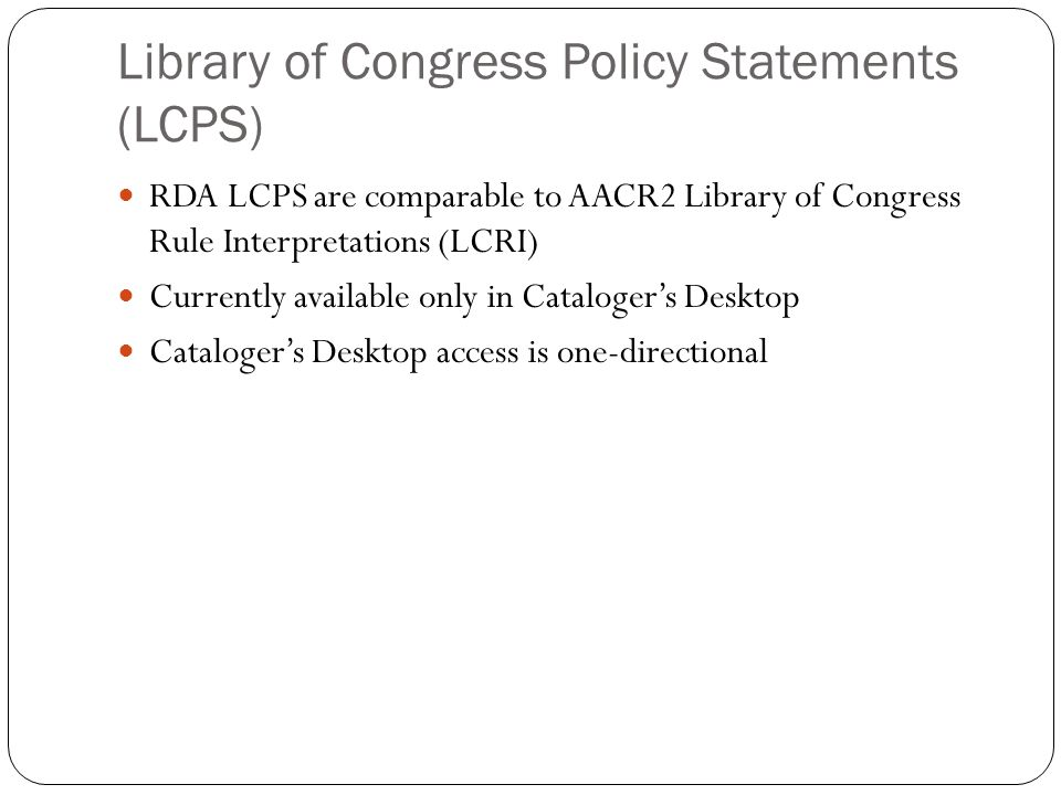 Library of Congress Policy Statements (LCPS) RDA LCPS are comparable to AACR2 Library of Congress Rule Interpretations (LCRI) Currently available only