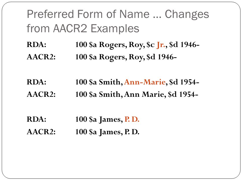 Preferred Form of Name … Changes from AACR2 Examples RDA: 100 $a Rogers, Roy, $c Jr., $d 1946- AACR2: 100 $a Rogers, Roy, $d 1946- RDA:100 $a Smith, A
