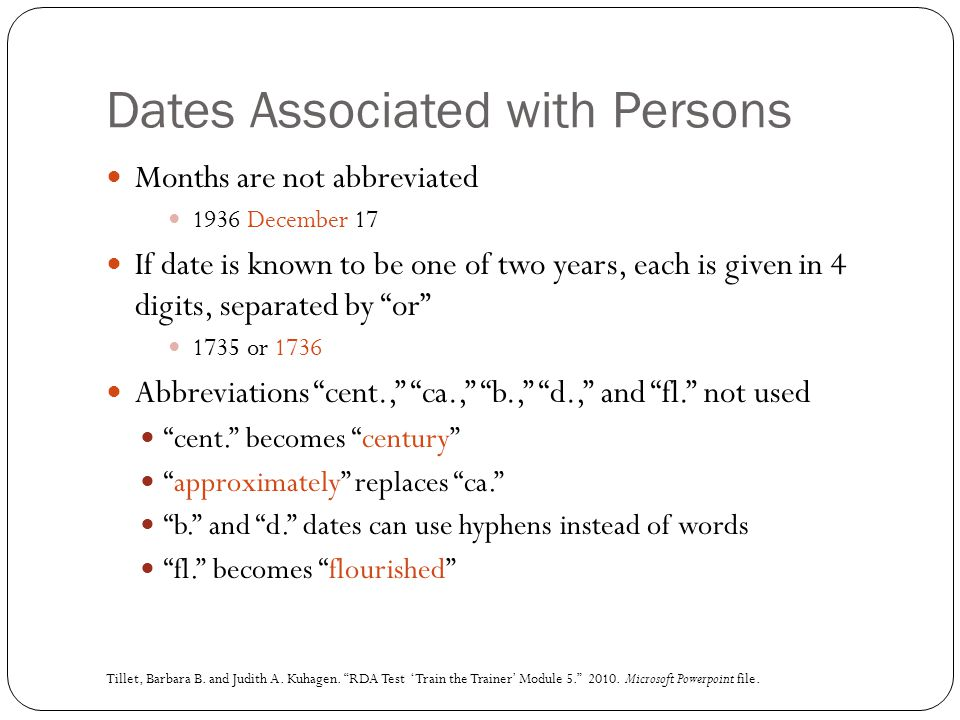 Dates Associated with Persons Months are not abbreviated 1936 December 17 If date is known to be one of two years, each is given in 4 digits, separate