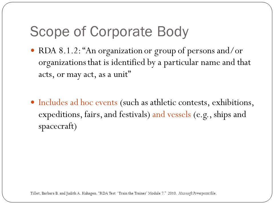 "Scope of Corporate Body RDA 8.1.2: ""An organization or group of persons and/or organizations that is identified by a particular name and that acts, or"