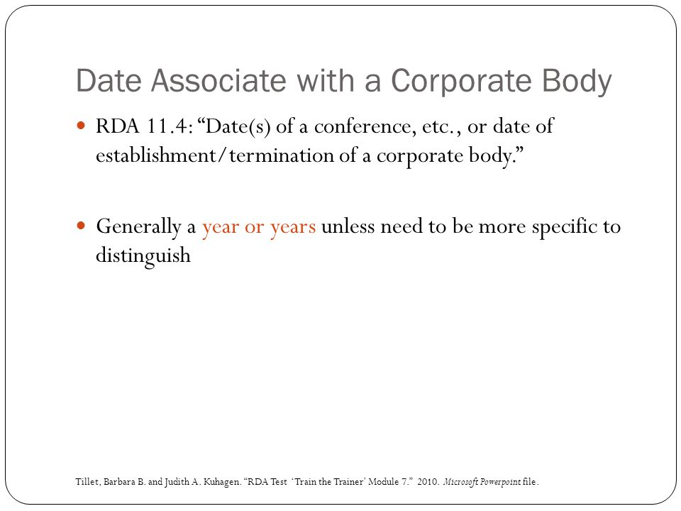 "Date Associate with a Corporate Body RDA 11.4: ""Date(s) of a conference, etc., or date of establishment/termination of a corporate body."" Generally a"