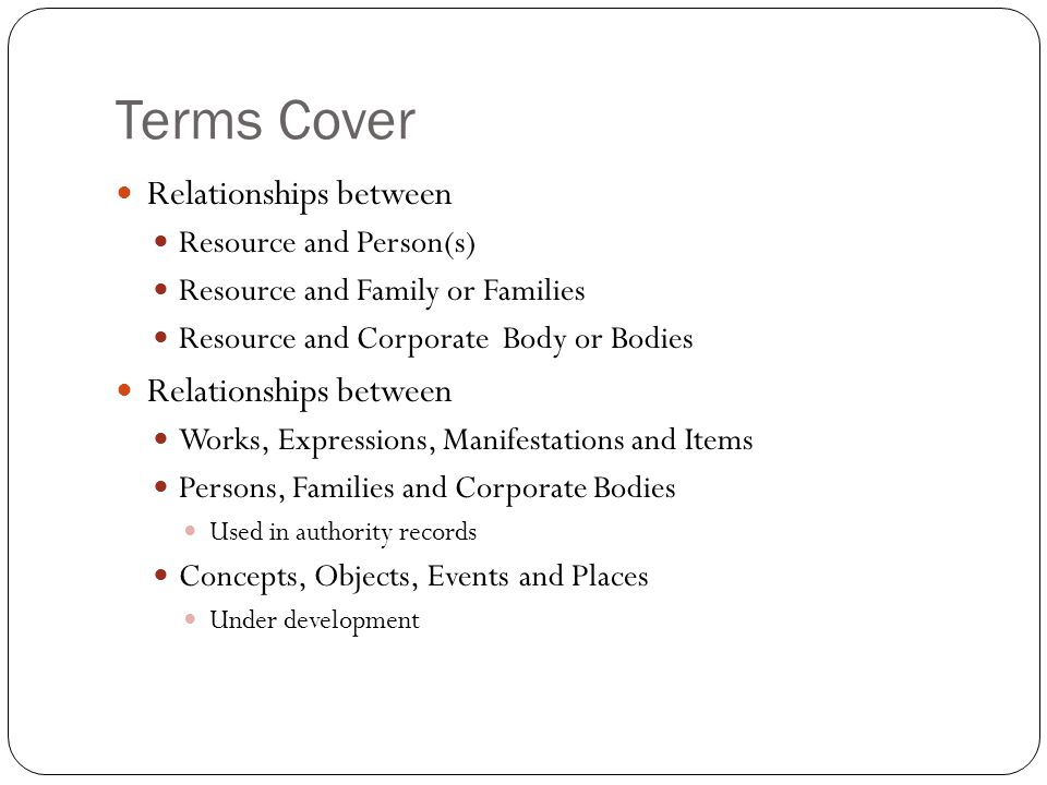 Terms Cover Relationships between Resource and Person(s) Resource and Family or Families Resource and Corporate Body or Bodies Relationships between W