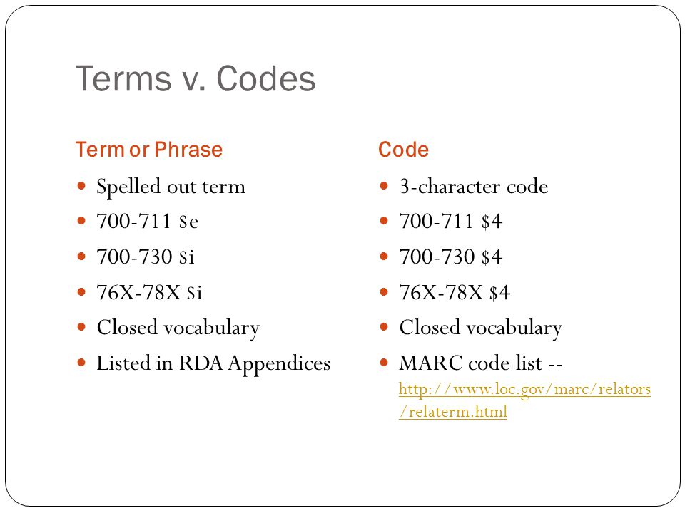 Terms v. Codes Term or PhraseCode Spelled out term 700-711 $e 700-730 $i 76X-78X $i Closed vocabulary Listed in RDA Appendices 3-character code 700-71
