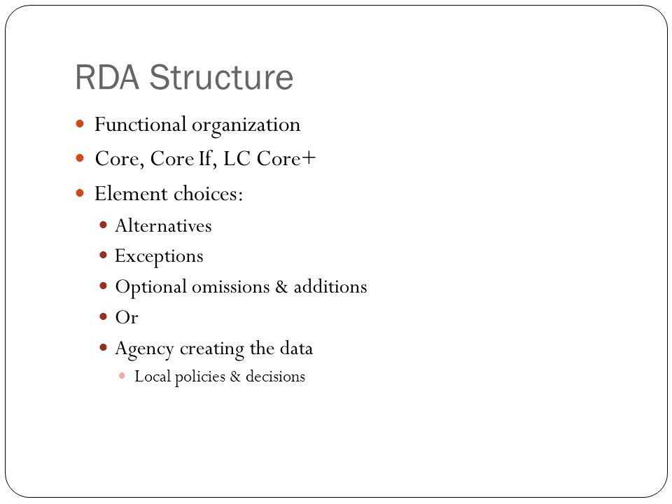 RDA Structure Functional organization Core, Core If, LC Core+ Element choices: Alternatives Exceptions Optional omissions & additions Or Agency creati