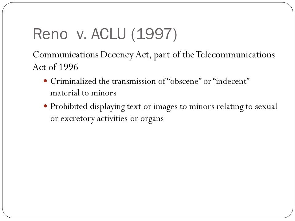 Communications Decency Act, part of the Telecommunications Act of 1996 Criminalized the transmission of obscene or indecent material to minors Prohibited displaying text or images to minors relating to sexual or excretory activities or organs