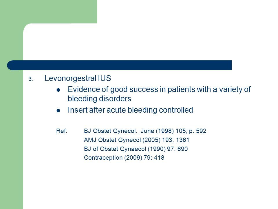3. Levonorgestral IUS Evidence of good success in patients with a variety of bleeding disorders Insert after acute bleeding controlled Ref:BJ Obstet G