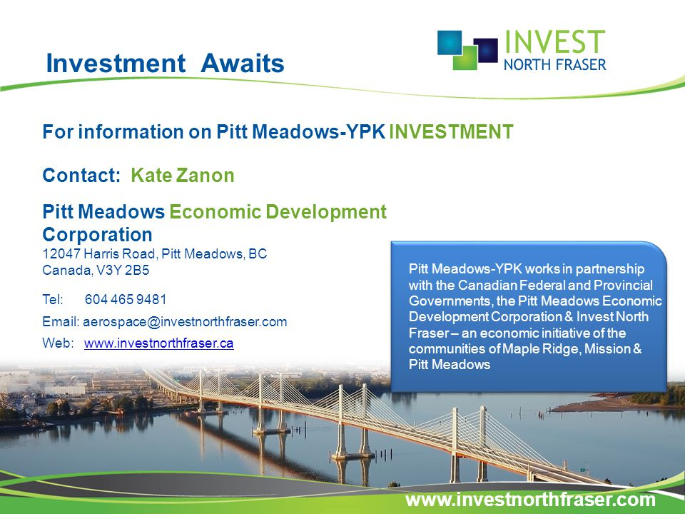 Investment Awaits For information on Pitt Meadows-YPK INVESTMENT Contact: Kate Zanon Pitt Meadows Economic Development Corporation 12047 Harris Road, Pitt Meadows, BC Canada, V3Y 2B5 Tel: 604 465 9481 Email: aerospace@investnorthfraser.com Web: www.investnorthfraser.cawww.investnorthfraser.ca Pitt Meadows-YPK works in partnership with the Canadian Federal and Provincial Governments, the Pitt Meadows Economic Development Corporation & Invest North Fraser – an economic initiative of the communities of Maple Ridge, Mission & Pitt Meadows www.investnorthfraser.com