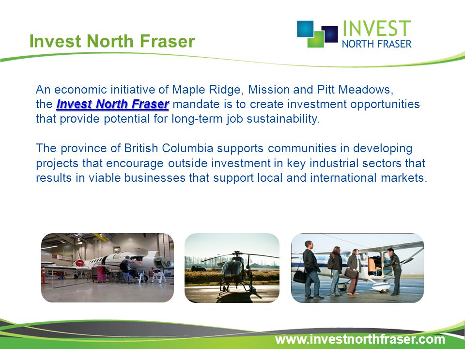Invest North Fraser Invest North Fraser Invest North Fraser An economic initiative of Maple Ridge, Mission and Pitt Meadows, the Invest North Fraser mandate is to create investment opportunities that provide potential for long-term job sustainability.Invest North Fraser The province of British Columbia supports communities in developing projects that encourage outside investment in key industrial sectors that results in viable businesses that support local and international markets.