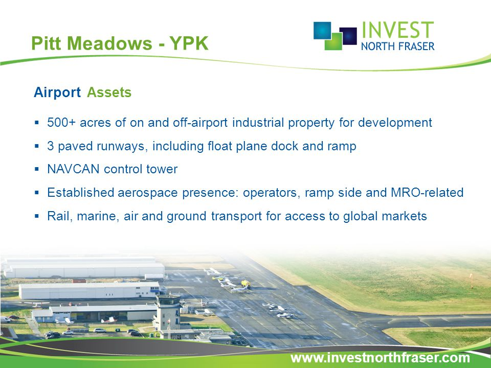 Pitt Meadows - YPK  500+ acres of on and off-airport industrial property for development  3 paved runways, including float plane dock and ramp  NAVCAN control tower  Established aerospace presence: operators, ramp side and MRO-related  Rail, marine, air and ground transport for access to global markets Airport Assets www.investnorthfraser.com