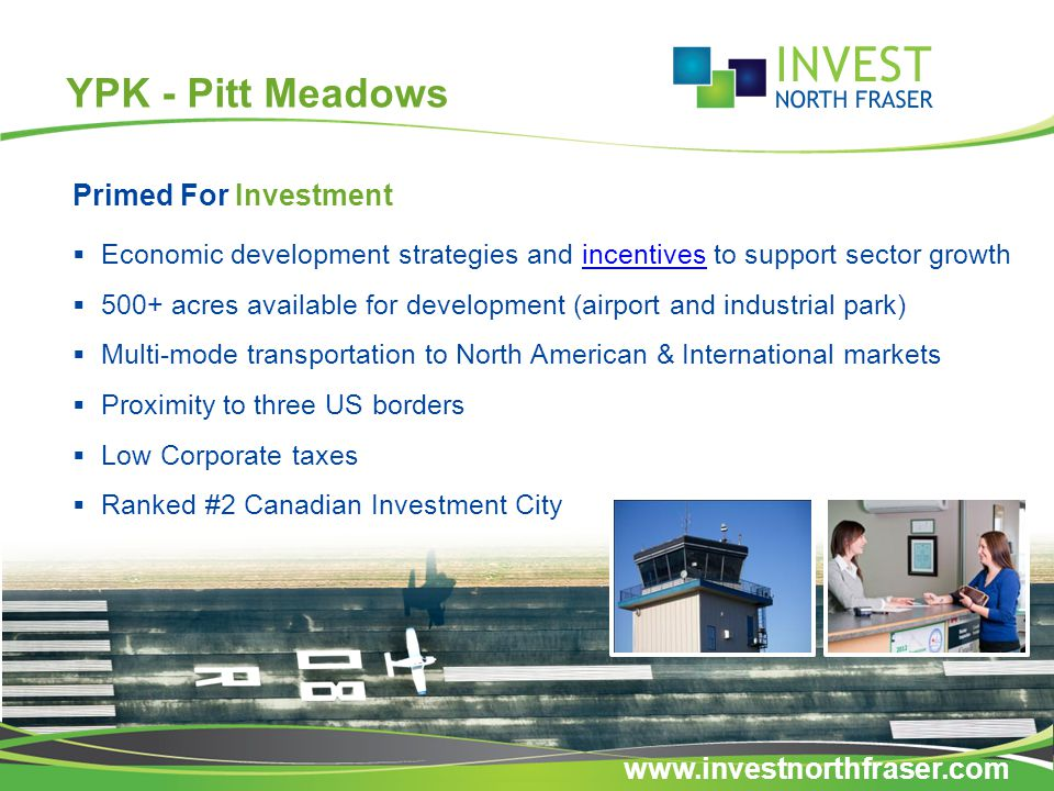 YPK - Pitt Meadows Primed For Investment  Economic development strategies and incentives to support sector growthincentives  500+ acres available for development (airport and industrial park)  Multi-mode transportation to North American & International markets  Proximity to three US borders  Low Corporate taxes  Ranked #2 Canadian Investment City www.investnorthfraser.com