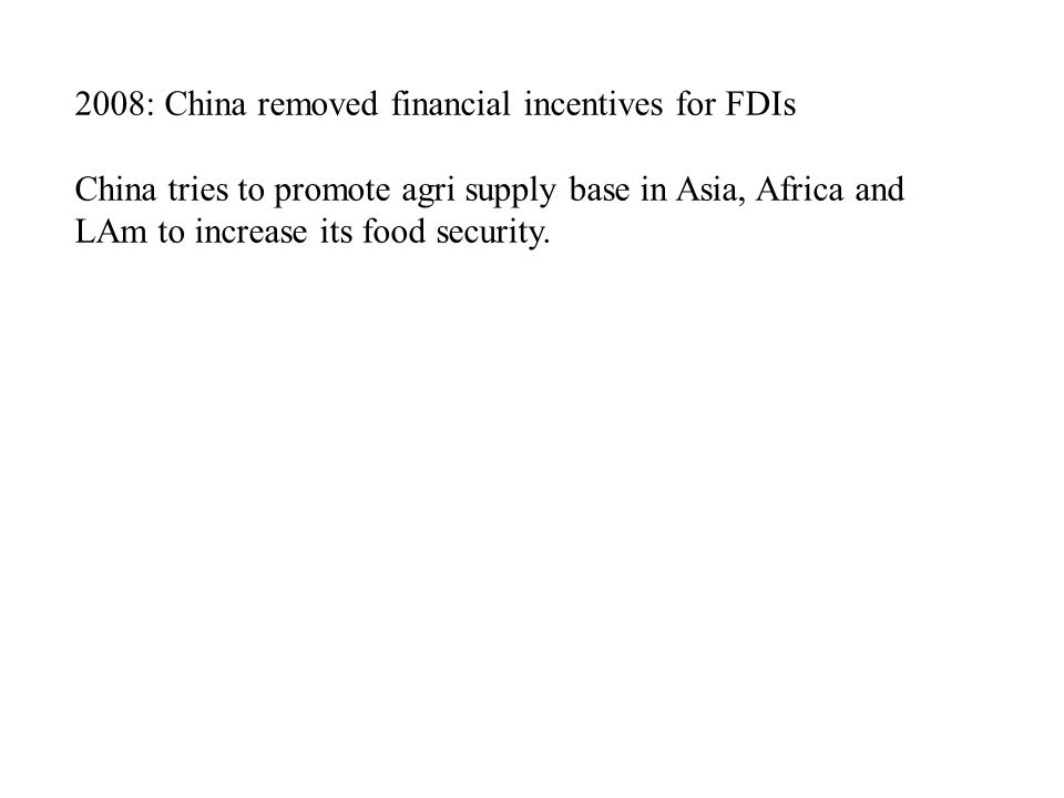 2008: China removed financial incentives for FDIs China tries to promote agri supply base in Asia, Africa and LAm to increase its food security.