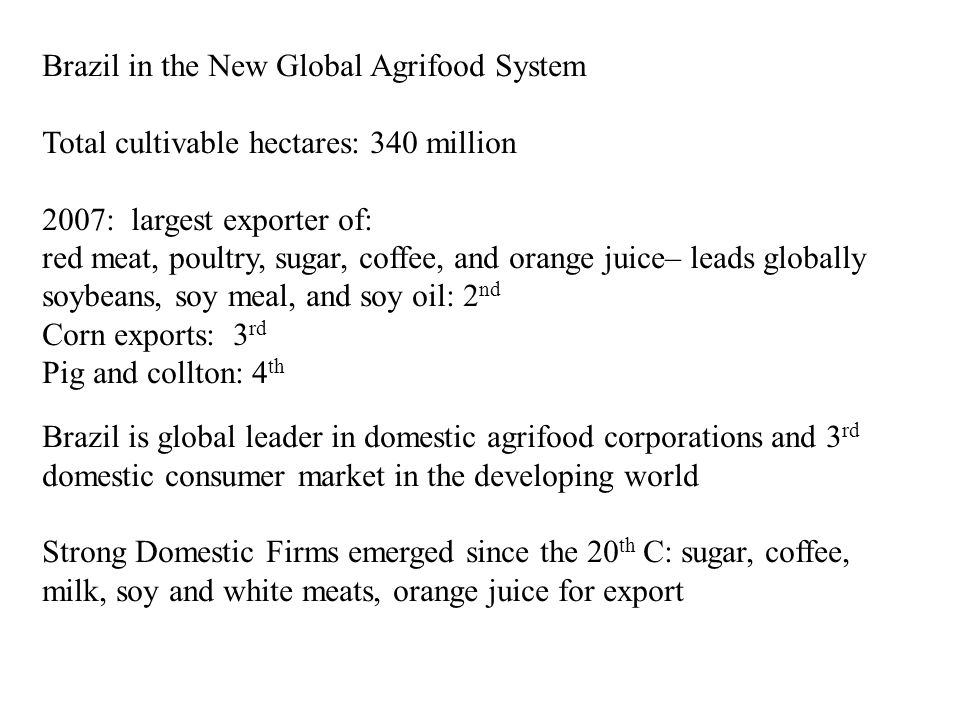 Brazil in the New Global Agrifood System Total cultivable hectares: 340 million 2007: largest exporter of: red meat, poultry, sugar, coffee, and orange juice– leads globally soybeans, soy meal, and soy oil: 2 nd Corn exports: 3 rd Pig and collton: 4 th Brazil is global leader in domestic agrifood corporations and 3 rd domestic consumer market in the developing world Strong Domestic Firms emerged since the 20 th C: sugar, coffee, milk, soy and white meats, orange juice for export