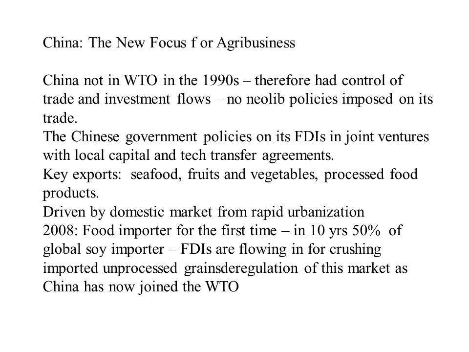 China: The New Focus f or Agribusiness China not in WTO in the 1990s – therefore had control of trade and investment flows – no neolib policies imposed on its trade.