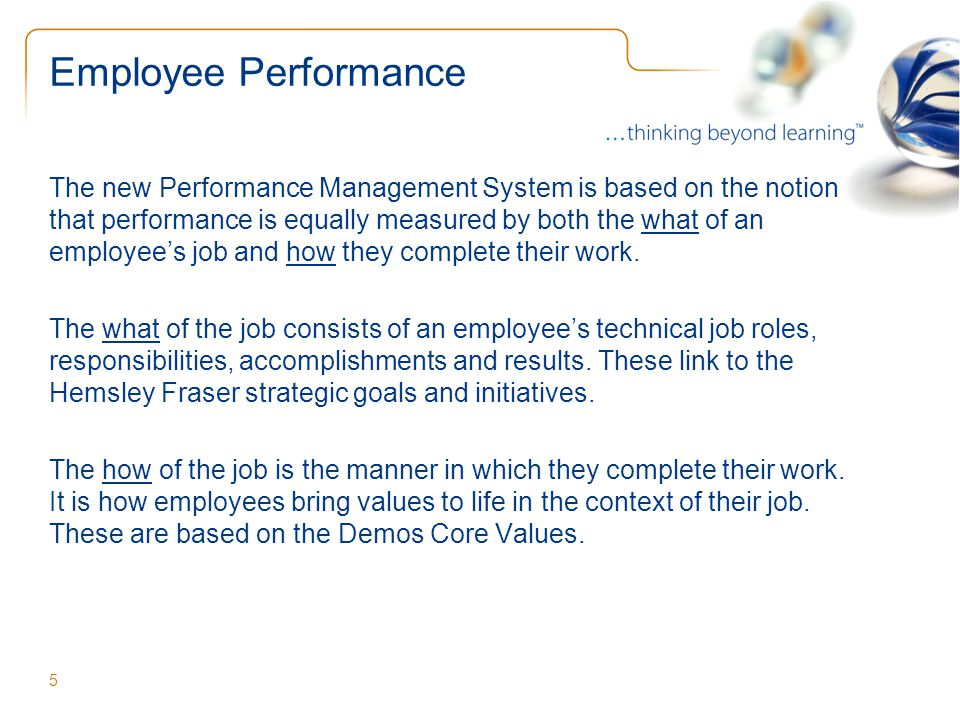 Employee Performance The new Performance Management System is based on the notion that performance is equally measured by both the what of an employee's job and how they complete their work.