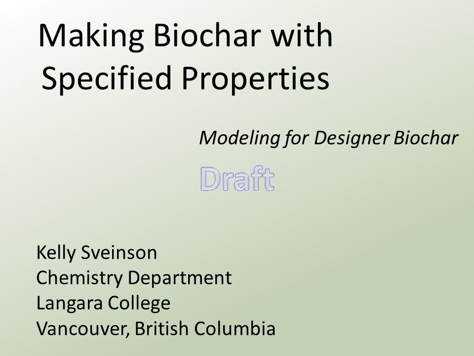 Making Biochar with Specified Properties Modeling for Designer Biochar Kelly Sveinson Chemistry Department Langara College Vancouver, British Columbia