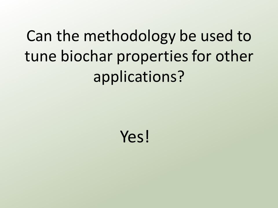 Can the methodology be used to tune biochar properties for other applications Yes!