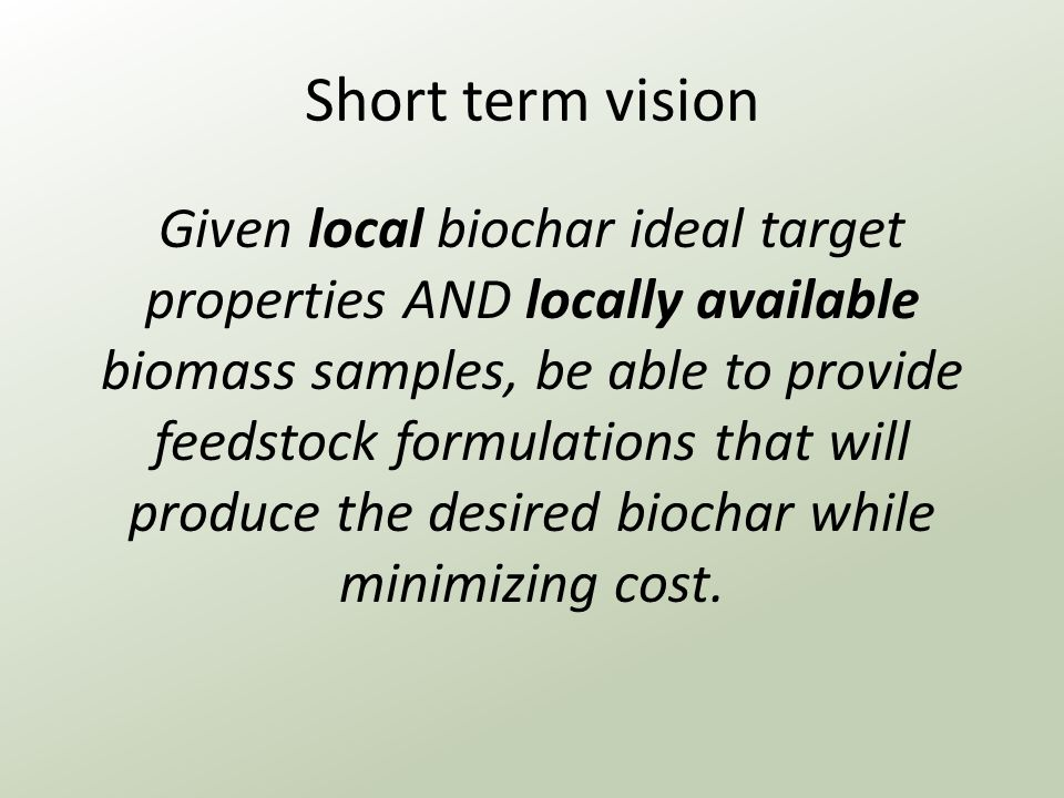 Short term vision Given local biochar ideal target properties AND locally available biomass samples, be able to provide feedstock formulations that will produce the desired biochar while minimizing cost.