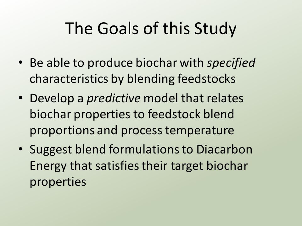 The Goals of this Study Be able to produce biochar with specified characteristics by blending feedstocks Develop a predictive model that relates biochar properties to feedstock blend proportions and process temperature Suggest blend formulations to Diacarbon Energy that satisfies their target biochar properties