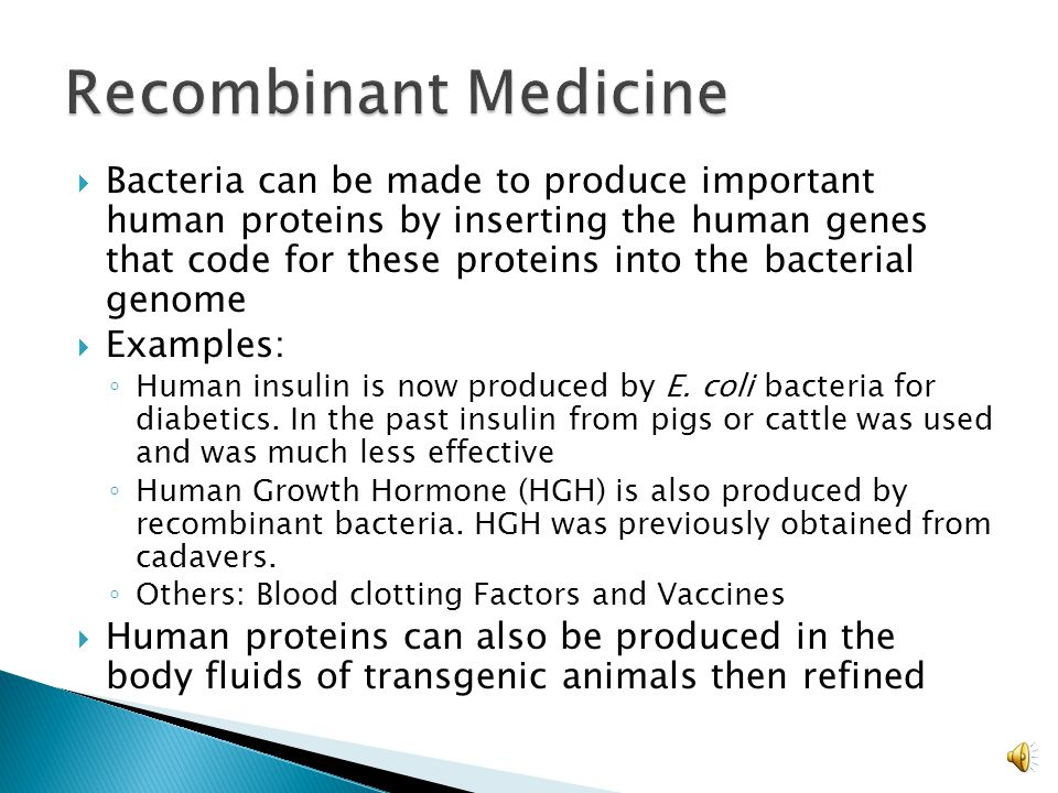  Bacteria can be made to produce important human proteins by inserting the human genes that code for these proteins into the bacterial genome  Examples: ◦ Human insulin is now produced by E.