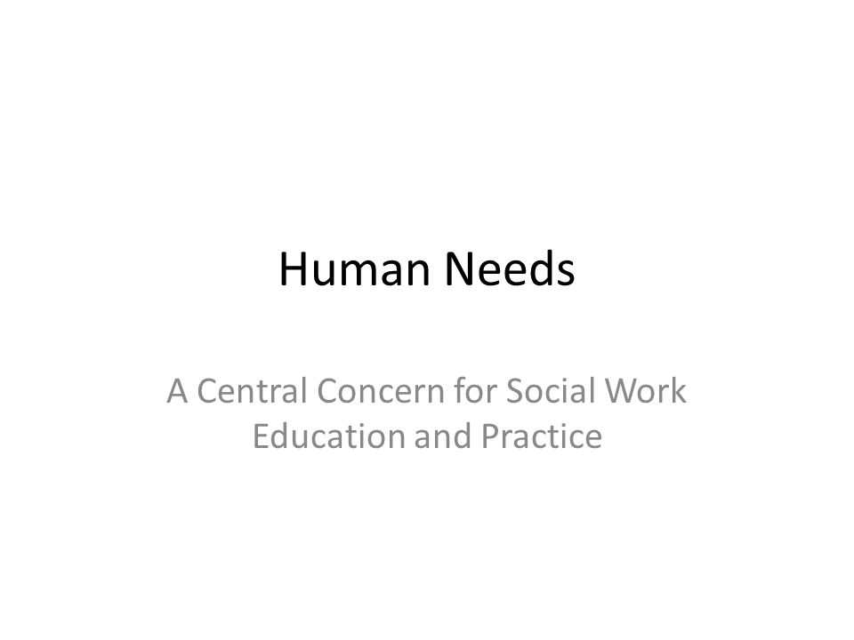 Human Needs A Central Concern for Social Work Education and Practice
