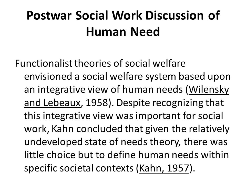 Postwar Social Work Discussion of Human Need Functionalist theories of social welfare envisioned a social welfare system based upon an integrative vie