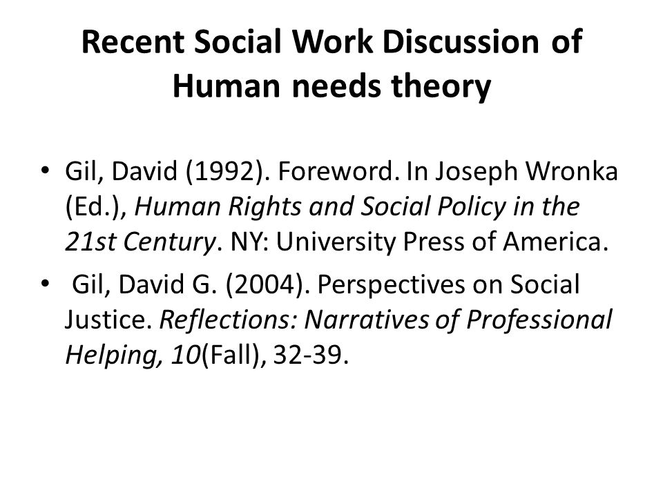 Recent Social Work Discussion of Human needs theory Gil, David (1992). Foreword. In Joseph Wronka (Ed.), Human Rights and Social Policy in the 21st Ce