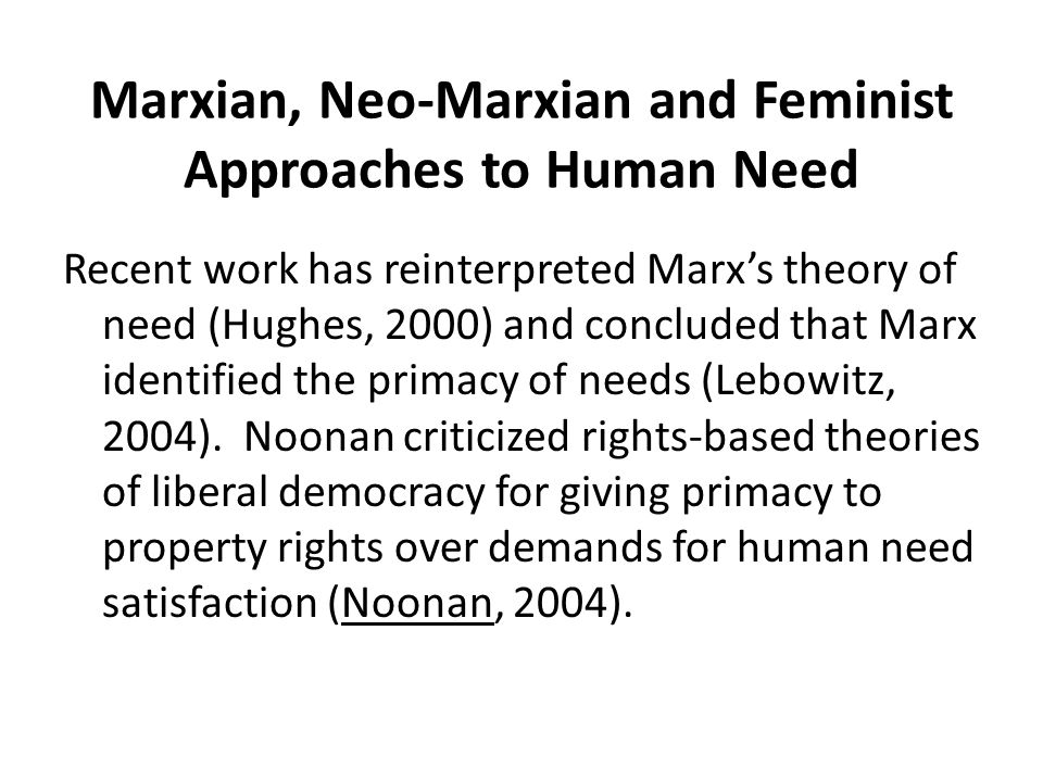 Marxian, Neo-Marxian and Feminist Approaches to Human Need Recent work has reinterpreted Marx's theory of need (Hughes, 2000) and concluded that Marx