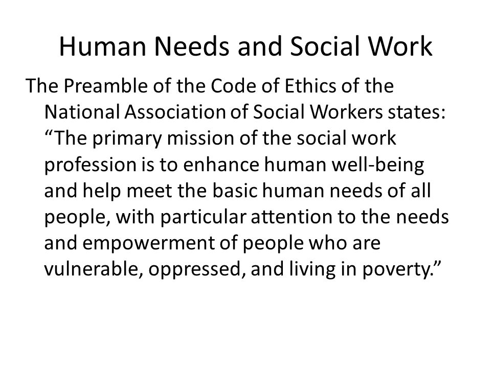 "Human Needs and Social Work The Preamble of the Code of Ethics of the National Association of Social Workers states: ""The primary mission of the socia"