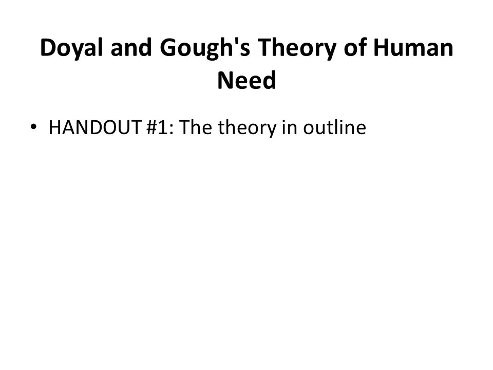 Doyal and Gough's Theory of Human Need HANDOUT #1: The theory in outline