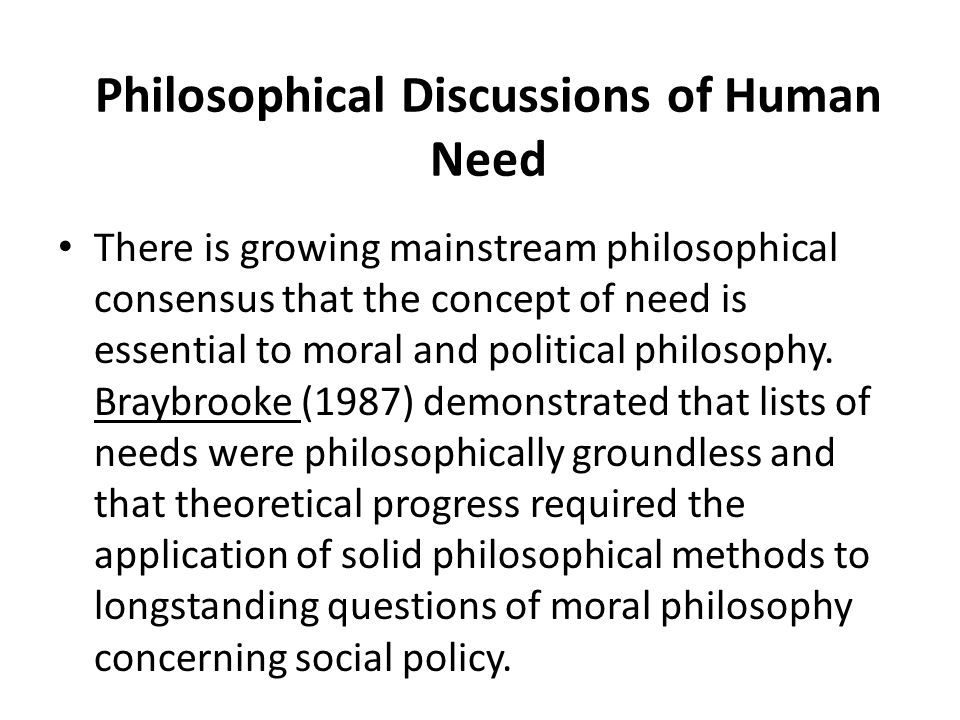 Philosophical Discussions of Human Need There is growing mainstream philosophical consensus that the concept of need is essential to moral and politic