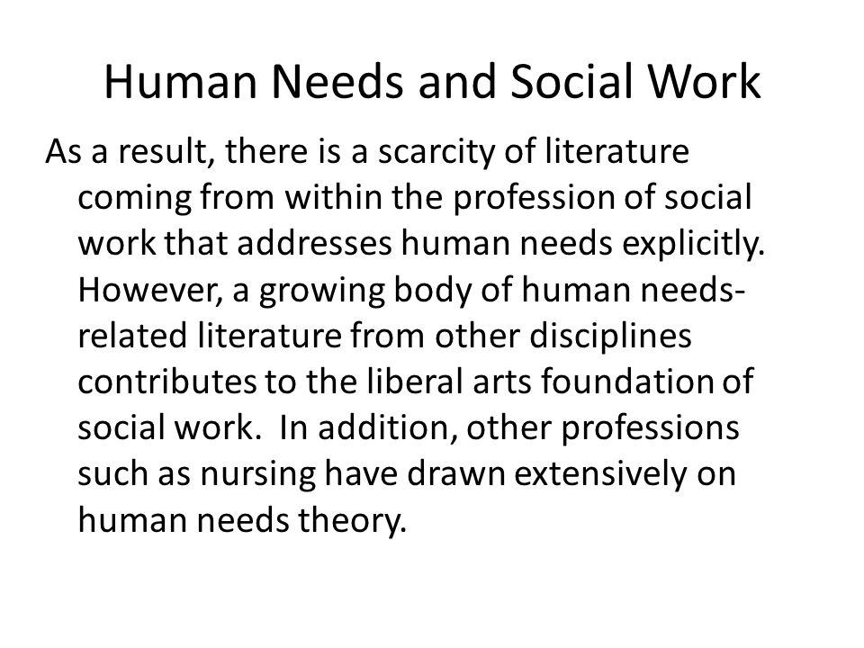 Human Needs and Social Work As a result, there is a scarcity of literature coming from within the profession of social work that addresses human needs