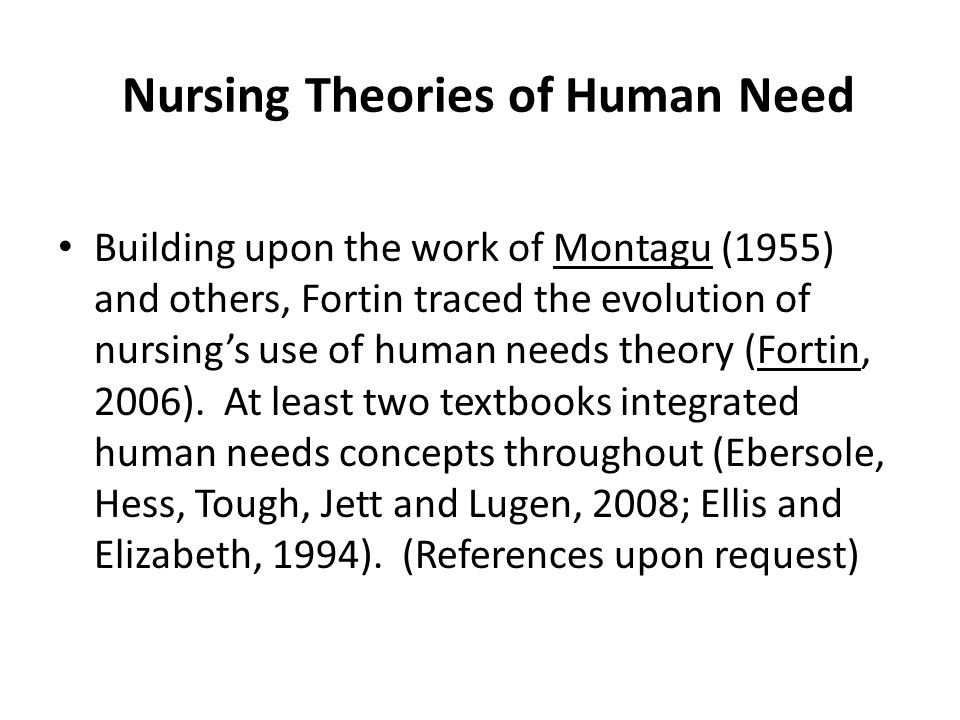 Nursing Theories of Human Need Building upon the work of Montagu (1955) and others, Fortin traced the evolution of nursing's use of human needs theory