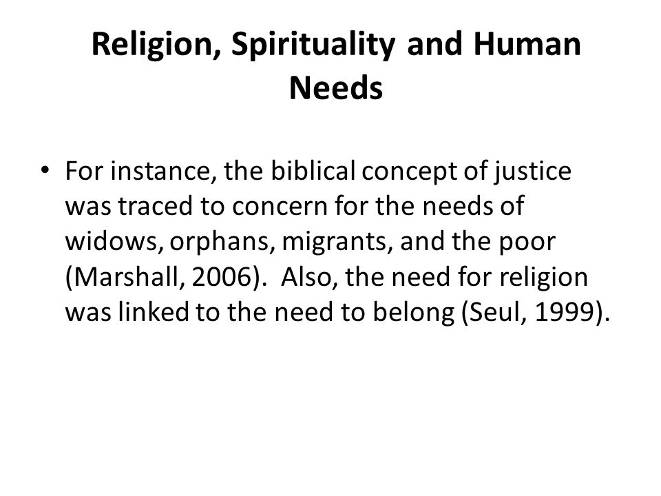 Religion, Spirituality and Human Needs For instance, the biblical concept of justice was traced to concern for the needs of widows, orphans, migrants,
