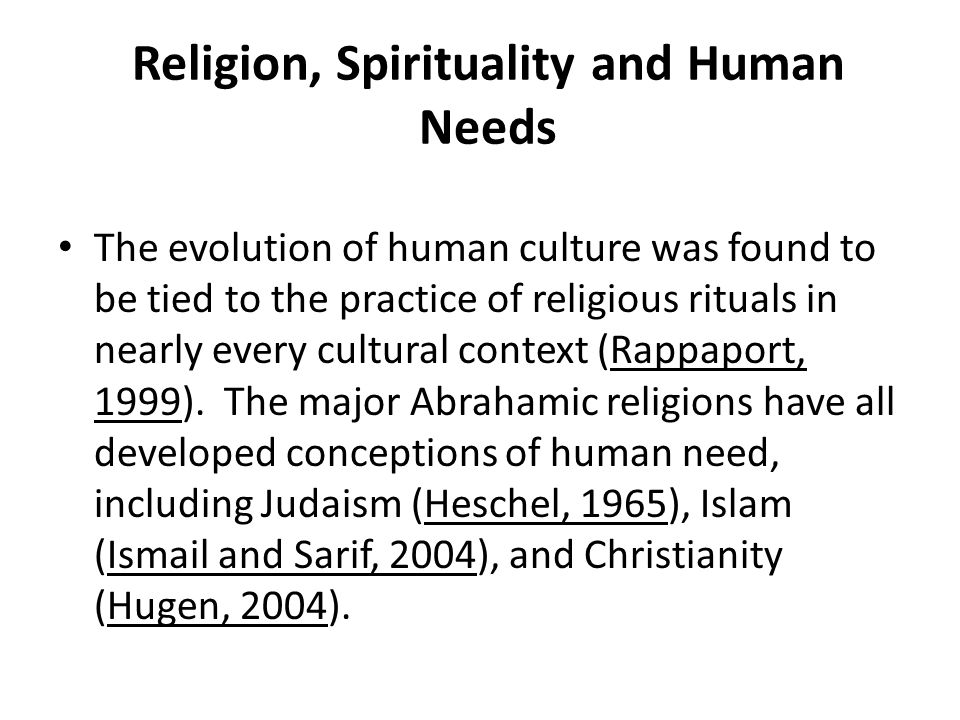 Religion, Spirituality and Human Needs The evolution of human culture was found to be tied to the practice of religious rituals in nearly every cultur